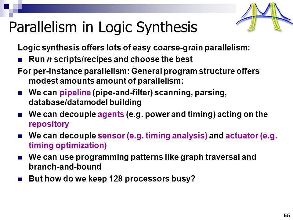 55 Parallelism in Logic Synthesis Logic synthesis offers lots of easy coarse-grain parallelism: Run n scripts/recipes and choose the best For per-inst