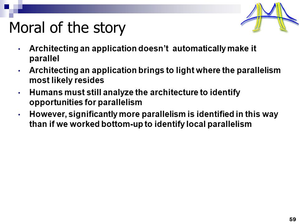 Moral of the story Architecting an application doesn't automatically make it parallel Architecting an application brings to light where the parallelis