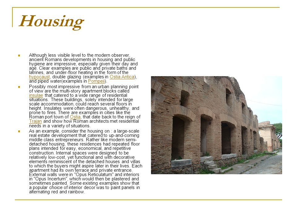Housing Although less visible level to the modern observer, ancient Romans developments in housing and public hygiene are impressive, especially given their day and age.