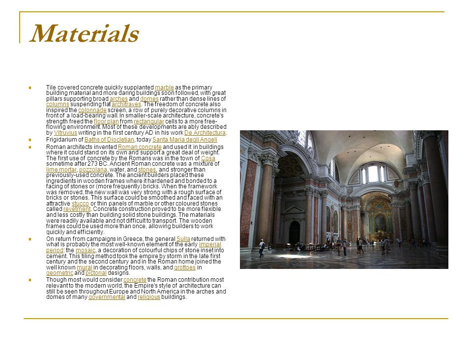 Materials Tile covered concrete quickly supplanted marble as the primary building material and more daring buildings soon followed, with great pillars supporting broad arches and domes rather than dense lines of columns suspending flat architraves.