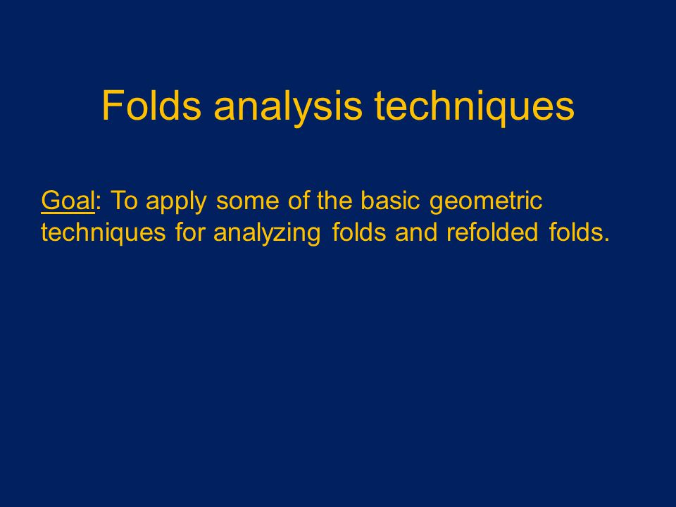 Folds analysis techniques Goal: To apply some of the basic geometric techniques for analyzing folds and refolded folds.