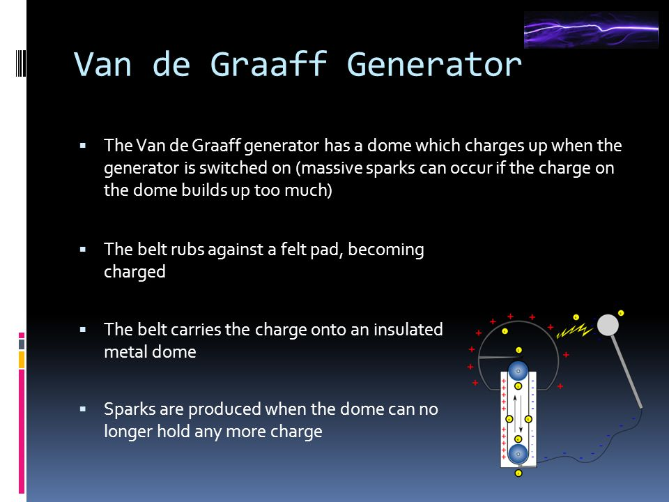 Van de Graaff Generator  The Van de Graaff generator has a dome which charges up when the generator is switched on (massive sparks can occur if the charge on the dome builds up too much)  The belt rubs against a felt pad, becoming charged  The belt carries the charge onto an insulated metal dome  Sparks are produced when the dome can no longer hold any more charge