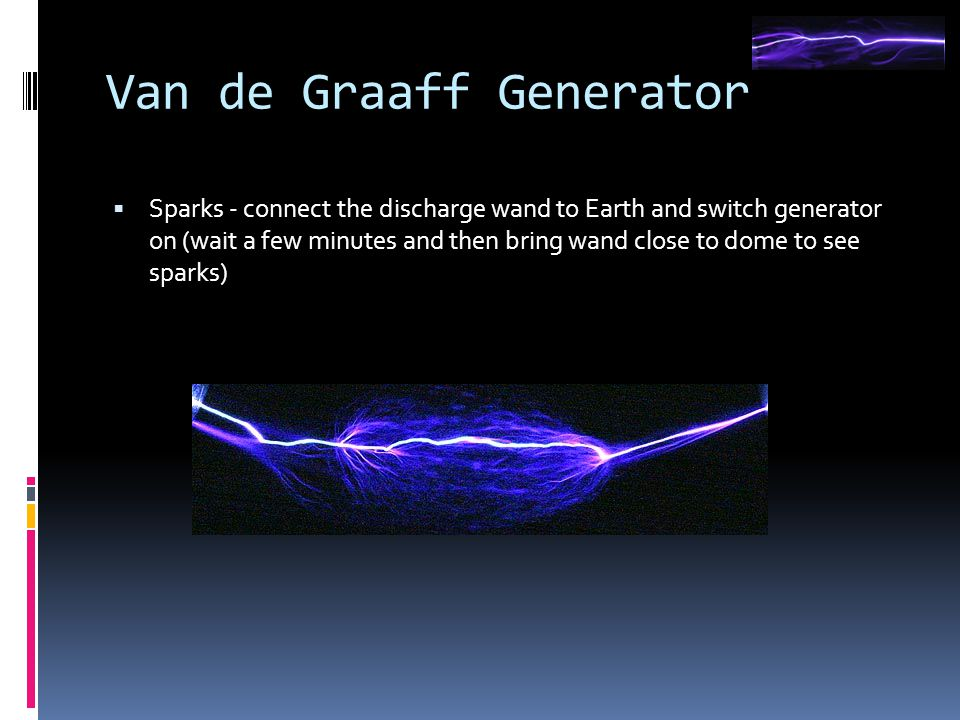 Van de Graaff Generator  Sparks - connect the discharge wand to Earth and switch generator on (wait a few minutes and then bring wand close to dome t
