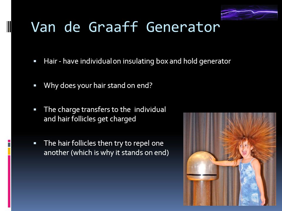 Van de Graaff Generator  Hair - have individual on insulating box and hold generator  Why does your hair stand on end.