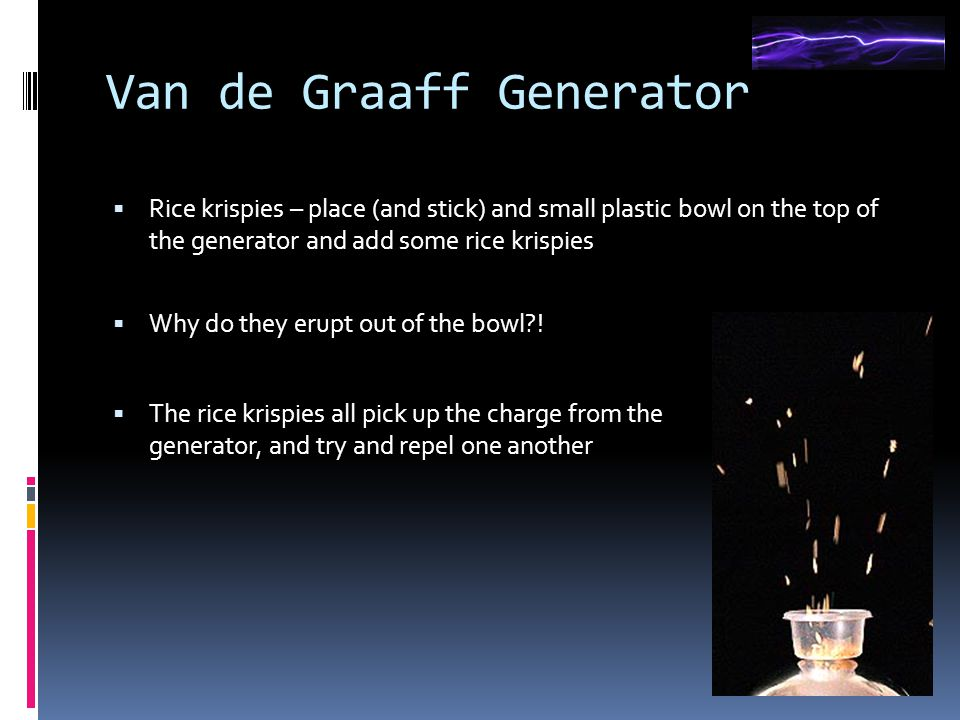 Van de Graaff Generator  Rice krispies – place (and stick) and small plastic bowl on the top of the generator and add some rice krispies  Why do they erupt out of the bowl .