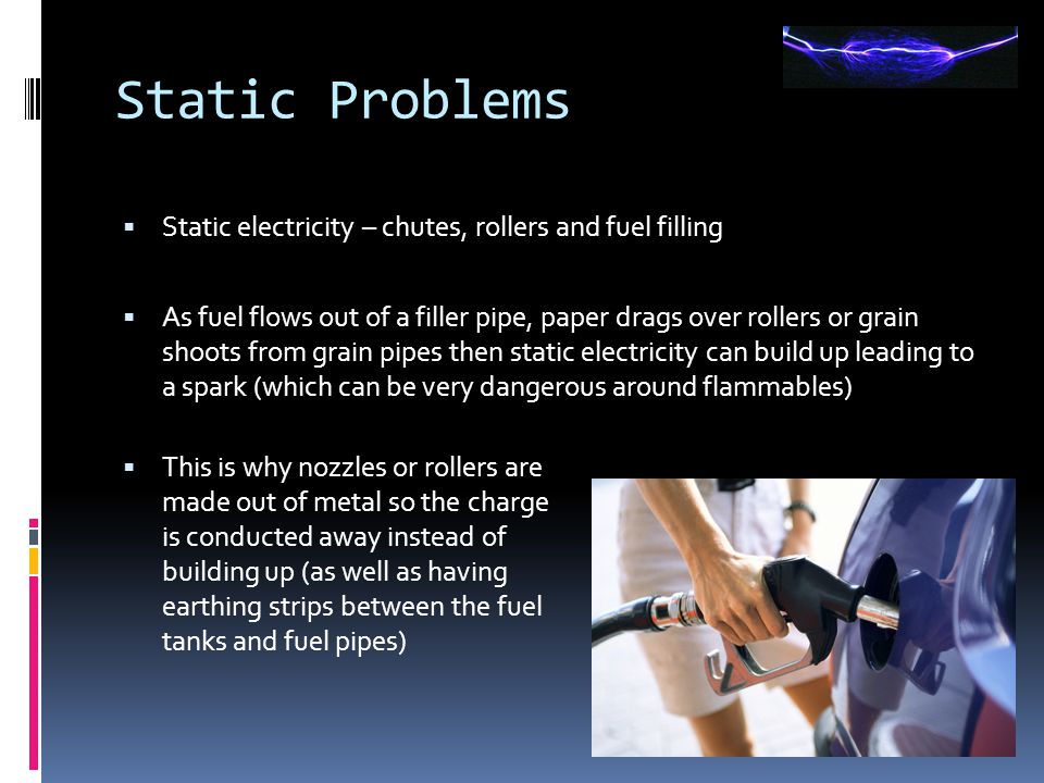 Static Problems  Static electricity – chutes, rollers and fuel filling  As fuel flows out of a filler pipe, paper drags over rollers or grain shoots
