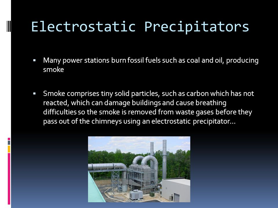 Electrostatic Precipitators  Many power stations burn fossil fuels such as coal and oil, producing smoke  Smoke comprises tiny solid particles, such as carbon which has not reacted, which can damage buildings and cause breathing difficulties so the smoke is removed from waste gases before they pass out of the chimneys using an electrostatic precipitator…