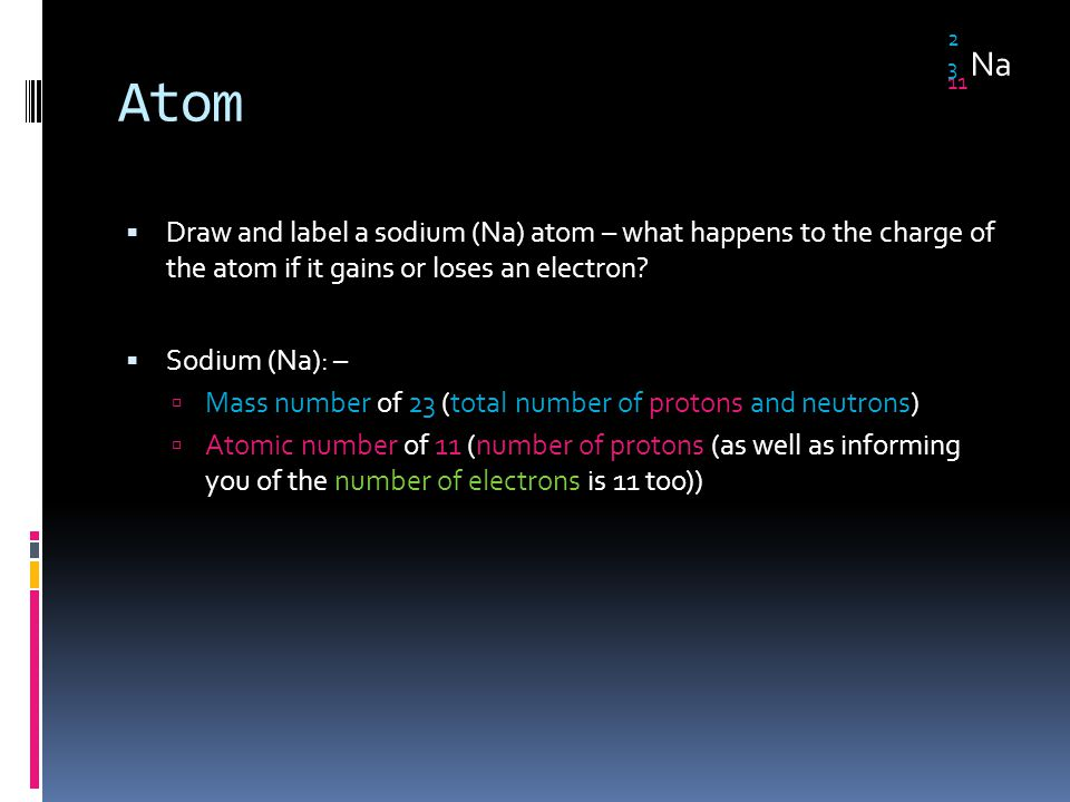 Atom  Draw and label a sodium (Na) atom – what happens to the charge of the atom if it gains or loses an electron?  Sodium (Na): –  Mass number of