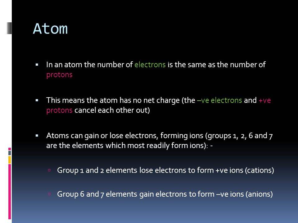 Atom  In an atom the number of electrons is the same as the number of protons  This means the atom has no net charge (the –ve electrons and +ve prot