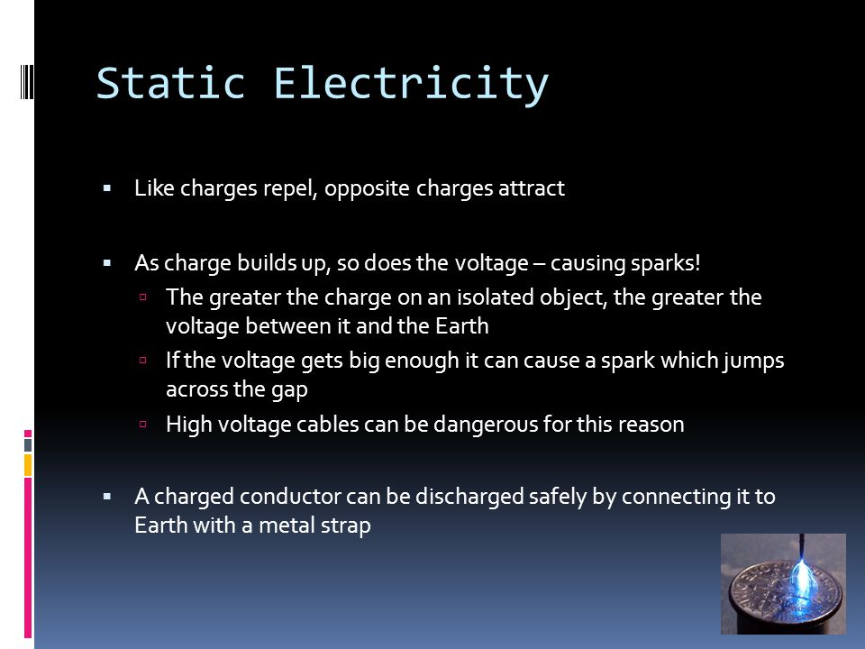 Static Electricity  Like charges repel, opposite charges attract  As charge builds up, so does the voltage – causing sparks.