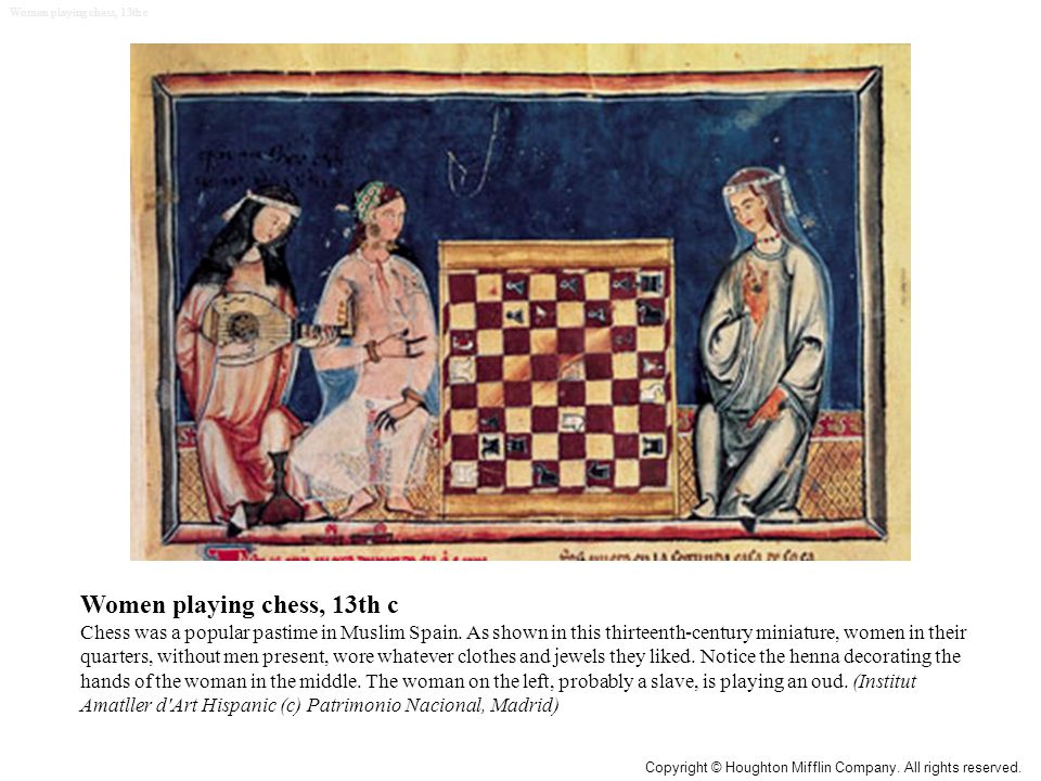 Women playing chess, 13th c Chess was a popular pastime in Muslim Spain.