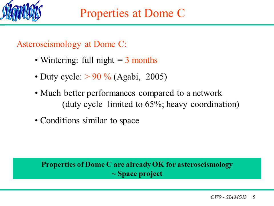 5 Properties at Dome C Wintering: full night = 3 months Duty cycle: > 90 % (Agabi, 2005) Much better performances compared to a network (duty cycle limited to 65%; heavy coordination) Conditions similar to space Properties of Dome C are already OK for asteroseismology ~ Space project Asteroseismology at Dome C: CW9 - SIAMOIS