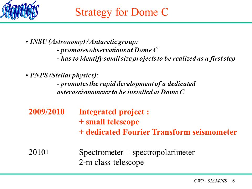 6 Strategy for Dome C 2009/2010Integrated project : + small telescope + dedicated Fourier Transform seismometer 2010+Spectrometer + spectropolarimeter 2-m class telescope INSU (Astronomy) / Antarctic group: - promotes observations at Dome C - has to identify small size projects to be realized as a first step PNPS (Stellar physics): - promotes the rapid development of a dedicated asteroseismometer to be installed at Dome C CW9 - SIAMOIS