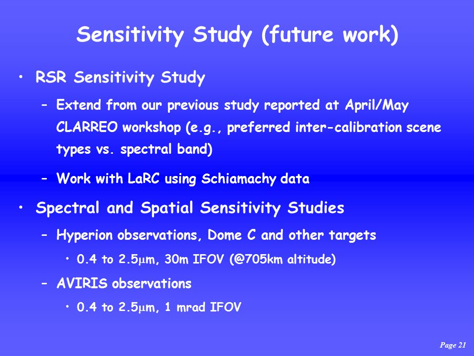 Sensitivity Study (future work) RSR Sensitivity Study –Extend from our previous study reported at April/May CLARREO workshop (e.g., preferred inter-calibration scene types vs.