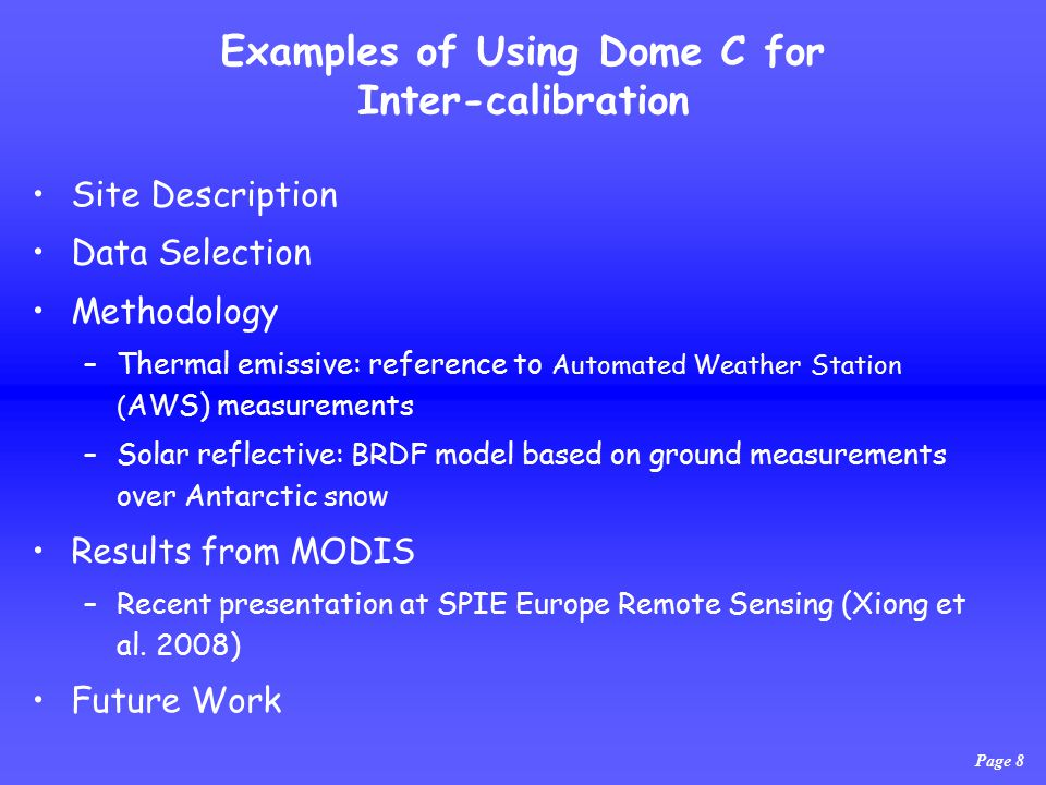 Examples of Using Dome C for Inter-calibration Site Description Data Selection Methodology –Thermal emissive: reference to Automated Weather Station ( AWS) measurements –Solar reflective: BRDF model based on ground measurements over Antarctic snow Results from MODIS –Recent presentation at SPIE Europe Remote Sensing (Xiong et al.