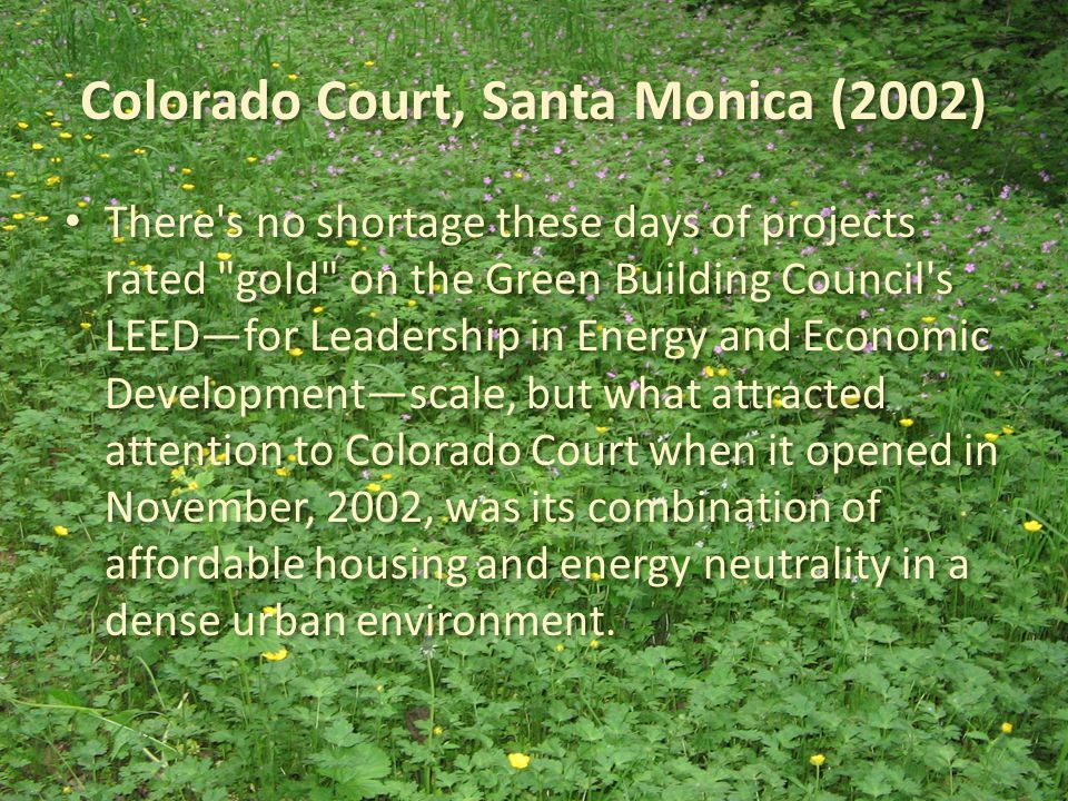Colorado Court, Santa Monica (2002) There s no shortage these days of projects rated gold on the Green Building Council s LEED—for Leadership in Energy and Economic Development—scale, but what attracted attention to Colorado Court when it opened in November, 2002, was its combination of affordable housing and energy neutrality in a dense urban environment.