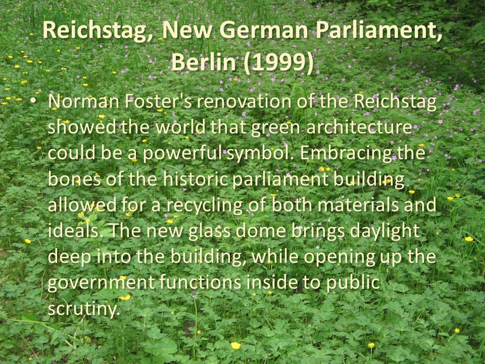 Reichstag, New German Parliament, Berlin (1999) Norman Foster s renovation of the Reichstag showed the world that green architecture could be a powerful symbol.