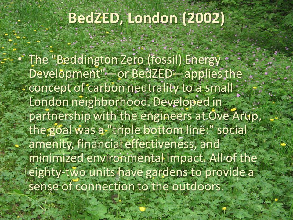 BedZED, London (2002) The Beddington Zero (fossil) Energy Development —or BedZED—applies the concept of carbon neutrality to a small London neighborhood.