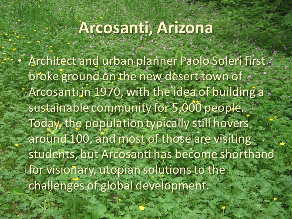 Arcosanti, Arizona Architect and urban planner Paolo Soleri first broke ground on the new desert town of Arcosanti in 1970, with the idea of building a sustainable community for 5,000 people.