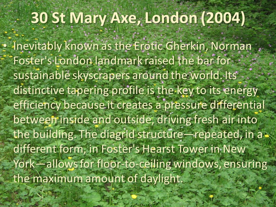 30 St Mary Axe, London (2004) Inevitably known as the Erotic Gherkin, Norman Foster s London landmark raised the bar for sustainable skyscrapers around the world.