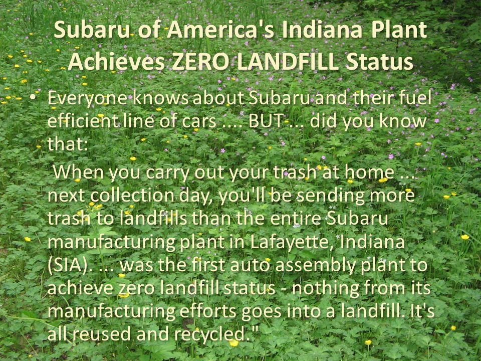 Subaru of America s Indiana Plant Achieves ZERO LANDFILL Status Everyone knows about Subaru and their fuel efficient line of cars....