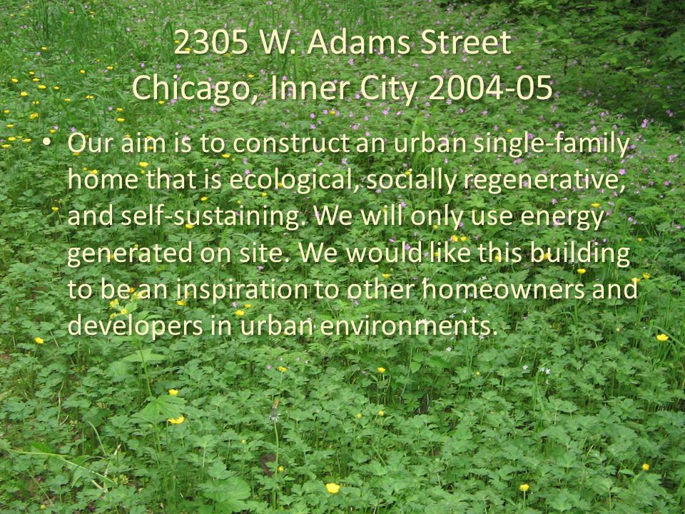 2305 W. Adams Street Chicago, Inner City 2004-05 Our aim is to construct an urban single-family home that is ecological, socially regenerative, and se