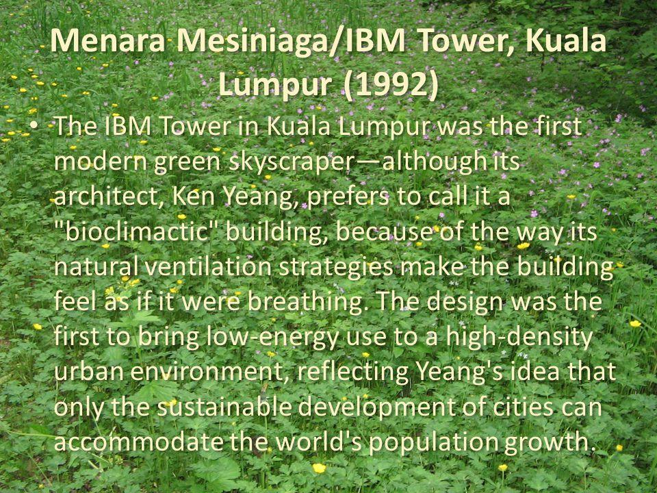 Menara Mesiniaga/IBM Tower, Kuala Lumpur (1992) The IBM Tower in Kuala Lumpur was the first modern green skyscraper—although its architect, Ken Yeang,