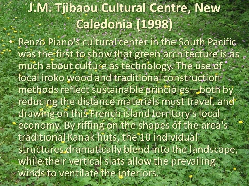 J.M. Tjibaou Cultural Centre, New Caledonia (1998) Renzo Piano's cultural center in the South Pacific was the first to show that green architecture is
