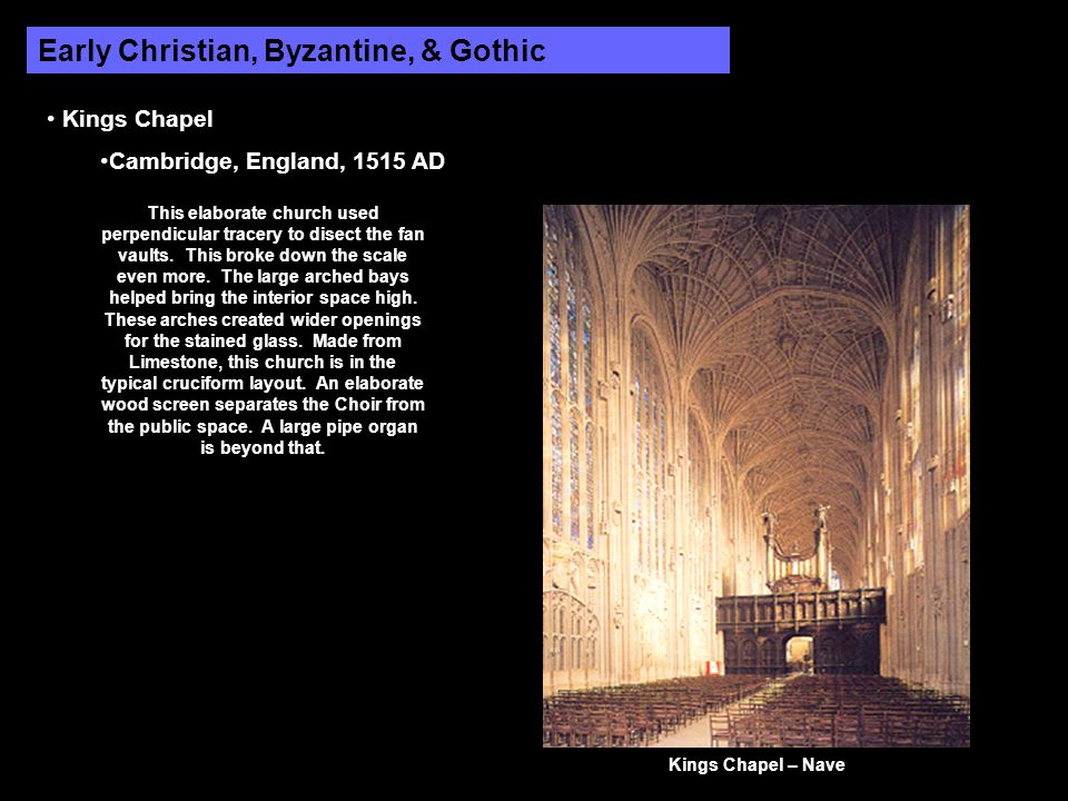 Early Christian, Byzantine, & Gothic Kings Chapel Cambridge, England, 1515 AD This elaborate church used perpendicular tracery to disect the fan vaults.