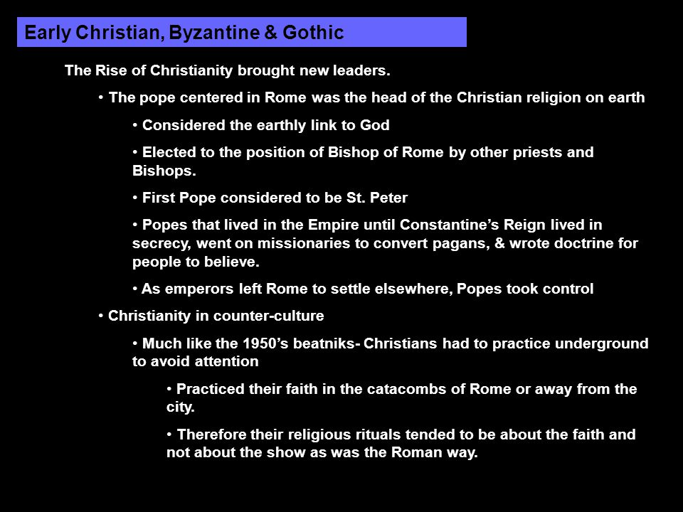 Early Christian, Byzantine & Gothic The Rise of Christianity brought new leaders. The pope centered in Rome was the head of the Christian religion on