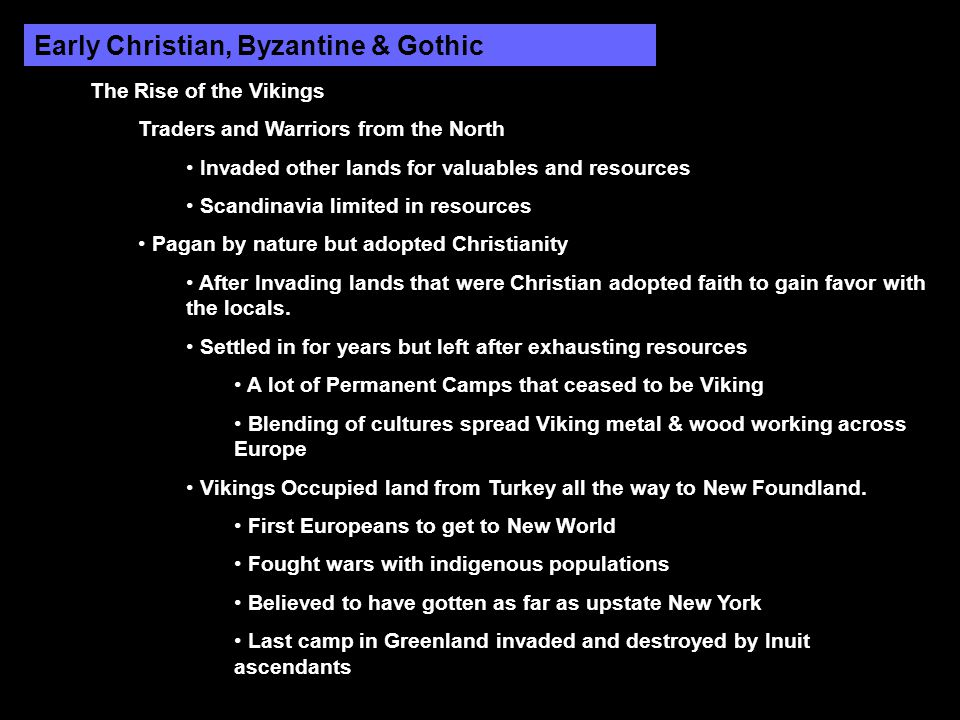 Early Christian, Byzantine & Gothic The Rise of the Vikings Traders and Warriors from the North Invaded other lands for valuables and resources Scandinavia limited in resources Pagan by nature but adopted Christianity After Invading lands that were Christian adopted faith to gain favor with the locals.