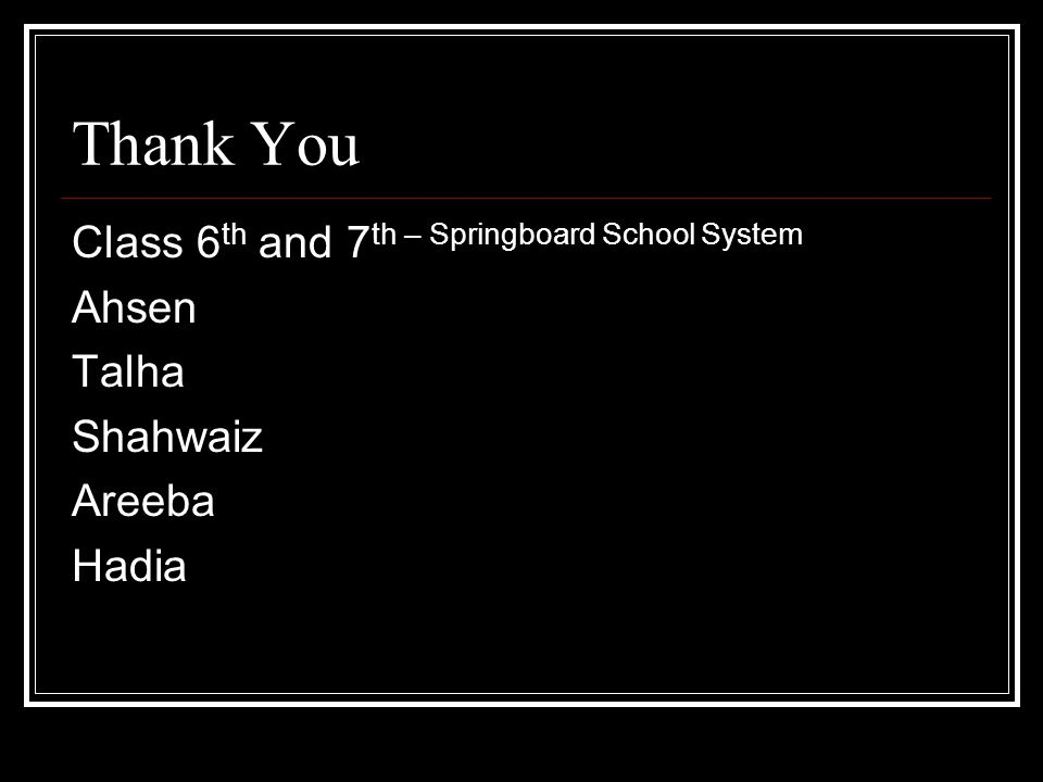 Thank You Class 6 th and 7 th – Springboard School System Ahsen Talha Shahwaiz Areeba Hadia