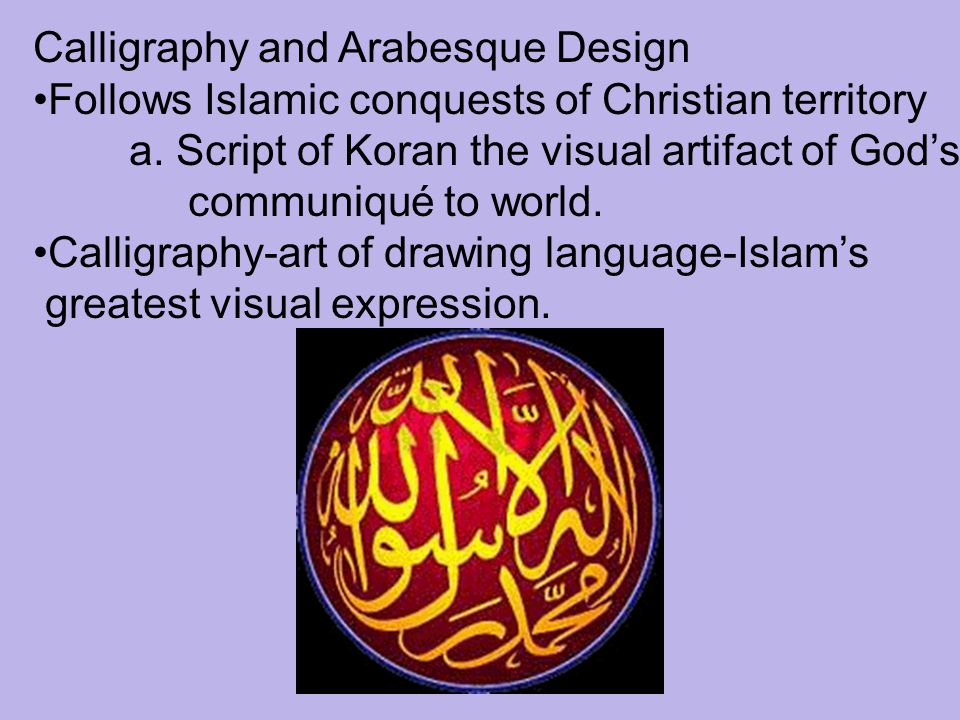 Calligraphy and Arabesque Design Follows Islamic conquests of Christian territory a. Script of Koran the visual artifact of God's communiqué to world.
