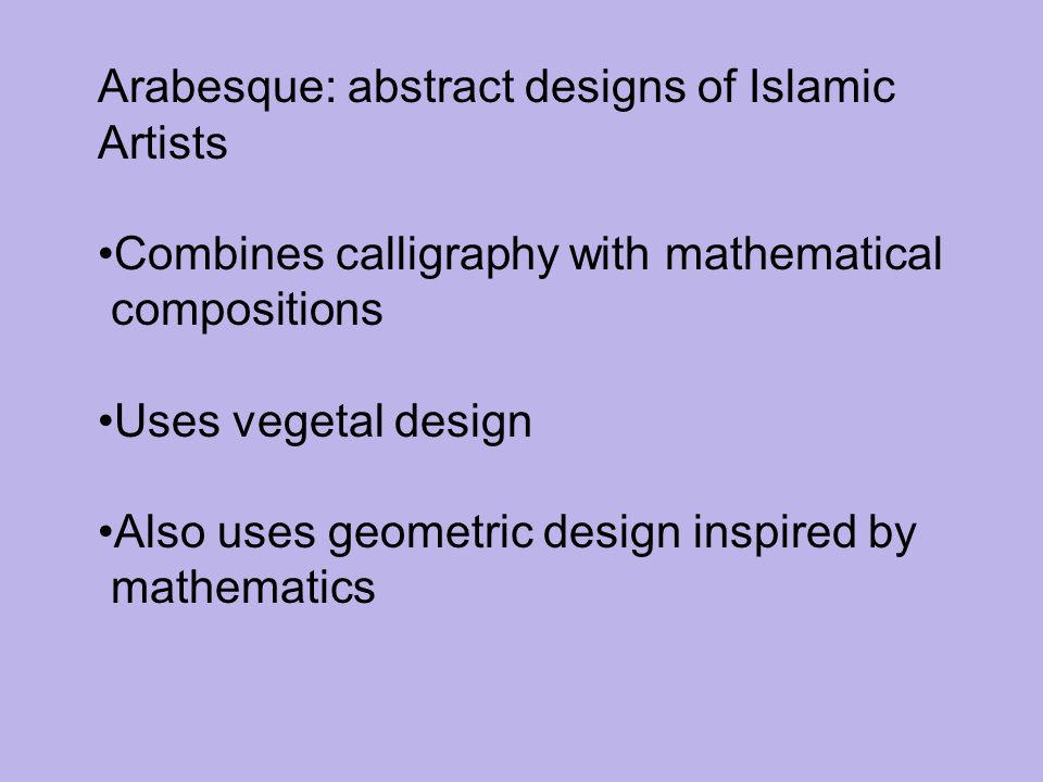 Arabesque: abstract designs of Islamic Artists Combines calligraphy with mathematical compositions Uses vegetal design Also uses geometric design insp