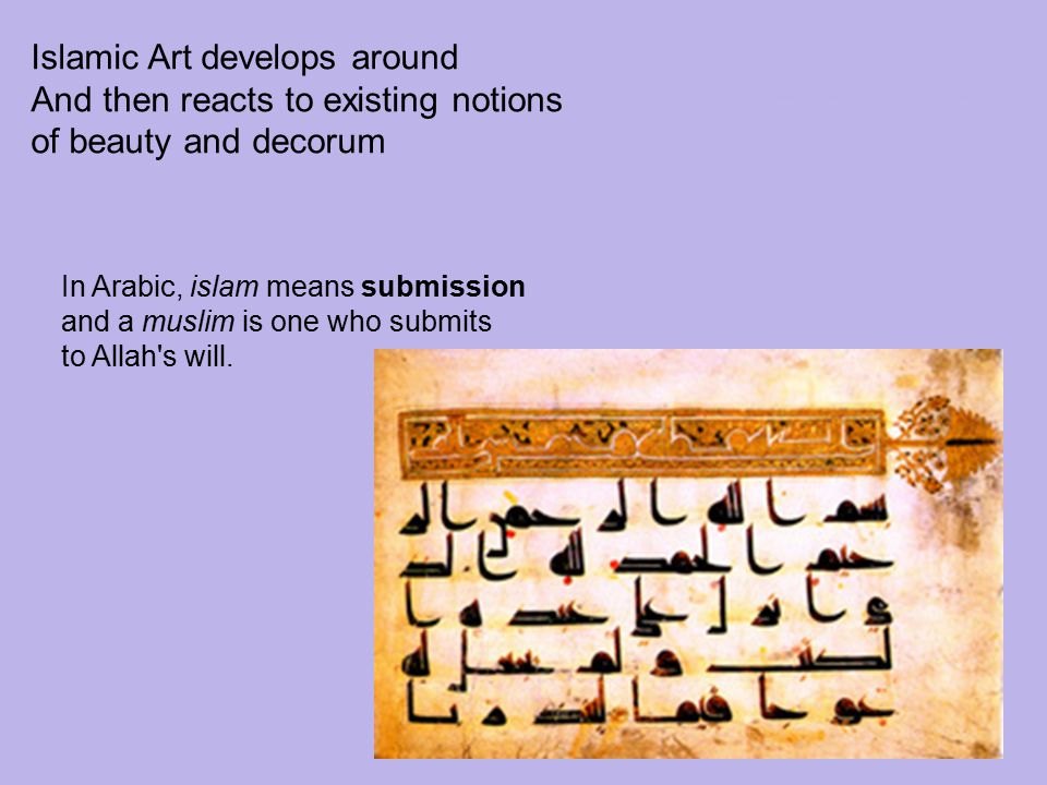 Islamic Art develops around And then reacts to existing notions of beauty and decorum In Arabic, islam means submission and a muslim is one who submit