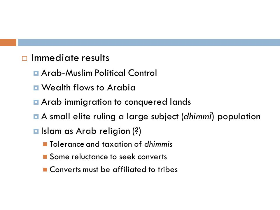  Immediate results  Arab-Muslim Political Control  Wealth flows to Arabia  Arab immigration to conquered lands  A small elite ruling a large subject (dhimm ī ) population  Islam as Arab religion (?) Tolerance and taxation of dhimmis Some reluctance to seek converts Converts must be affiliated to tribes