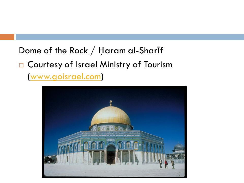 Dome of the Rock / Ḥ aram al-Shar ī f  Courtesy of Israel Ministry of Tourism (www.goisrael.com)www.goisrael.com