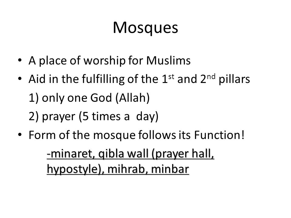 Mosques A place of worship for Muslims Aid in the fulfilling of the 1 st and 2 nd pillars 1) only one God (Allah) 2) prayer (5 times a day) Form of th