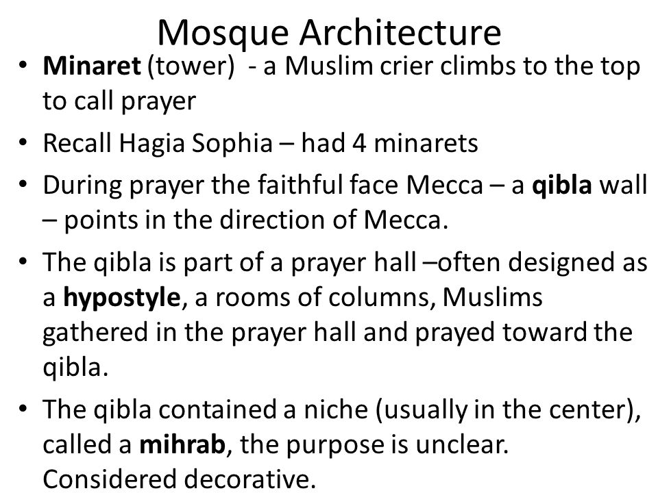 Mosque Architecture Minaret (tower) - a Muslim crier climbs to the top to call prayer Recall Hagia Sophia – had 4 minarets During prayer the faithful