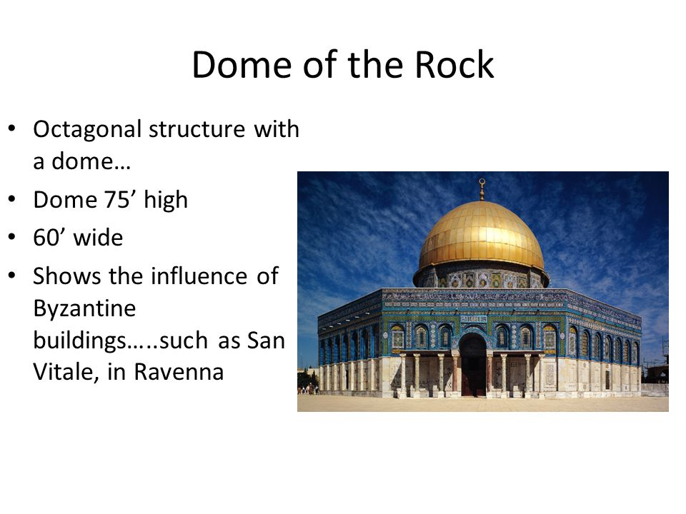 Dome of the Rock Octagonal structure with a dome… Dome 75' high 60' wide Shows the influence of Byzantine buildings…..such as San Vitale, in Ravenna