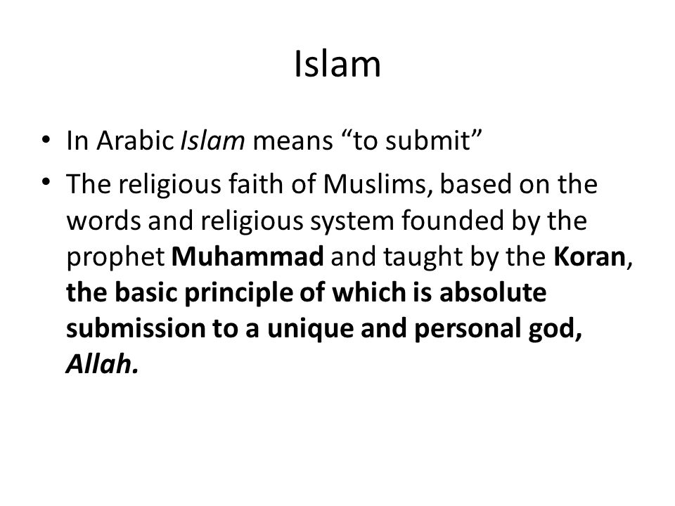 """Islam In Arabic Islam means """"to submit"""" The religious faith of Muslims, based on the words and religious system founded by the prophet Muhammad and ta"""