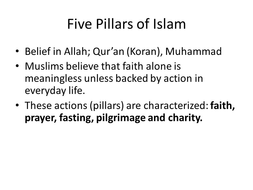 Five Pillars of Islam Belief in Allah; Qur'an (Koran), Muhammad Muslims believe that faith alone is meaningless unless backed by action in everyday li