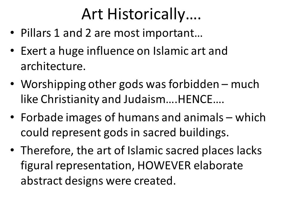 Art Historically…. Pillars 1 and 2 are most important… Exert a huge influence on Islamic art and architecture. Worshipping other gods was forbidden –