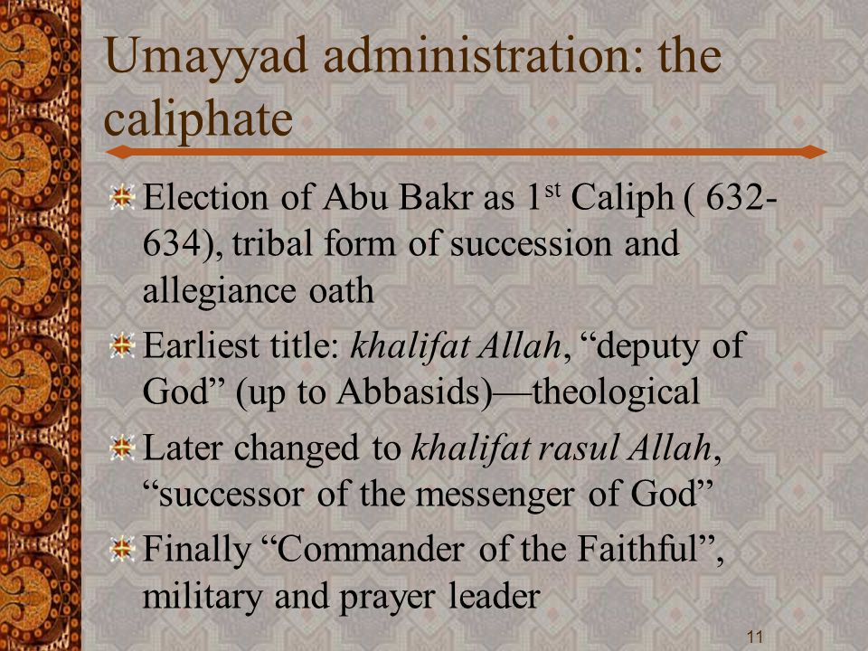 Umayyad administration: the caliphate Election of Abu Bakr as 1 st Caliph ( 632- 634), tribal form of succession and allegiance oath Earliest title: k