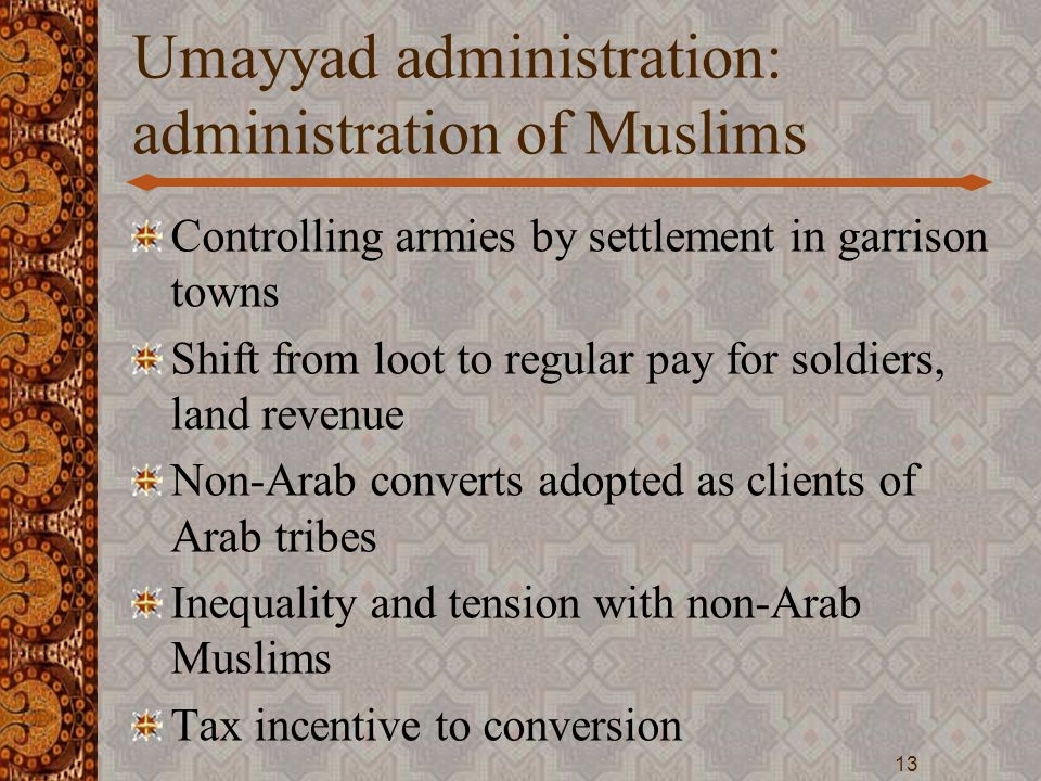 Umayyad administration: administration of Muslims Controlling armies by settlement in garrison towns Shift from loot to regular pay for soldiers, land