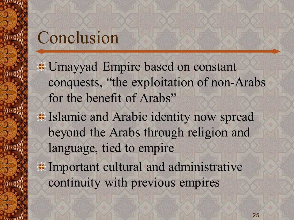 "Conclusion Umayyad Empire based on constant conquests, ""the exploitation of non-Arabs for the benefit of Arabs"" Islamic and Arabic identity now spread"