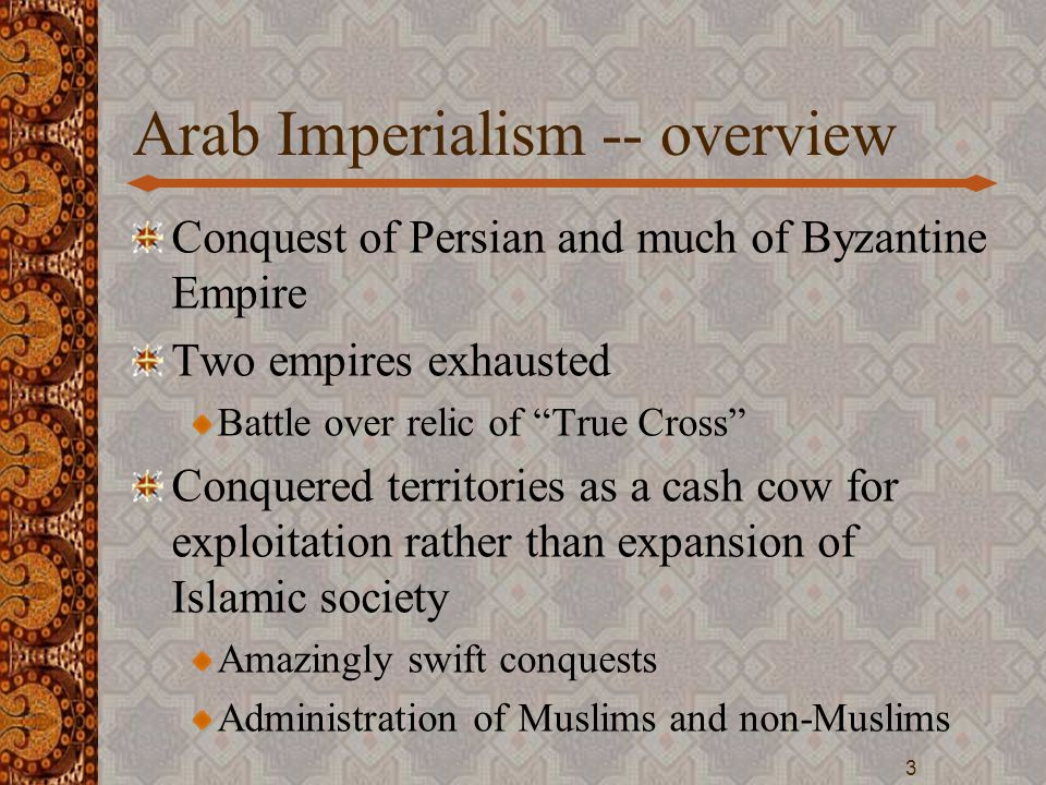 "Arab Imperialism -- overview Conquest of Persian and much of Byzantine Empire Two empires exhausted Battle over relic of ""True Cross"" Conquered territ"