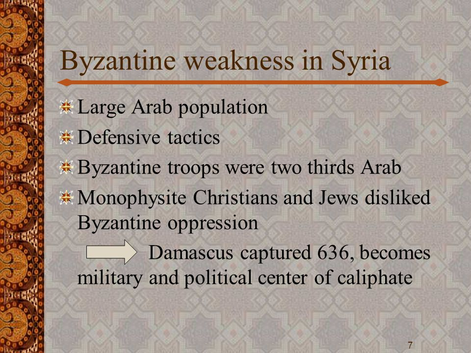 Byzantine weakness in Syria Large Arab population Defensive tactics Byzantine troops were two thirds Arab Monophysite Christians and Jews disliked Byz
