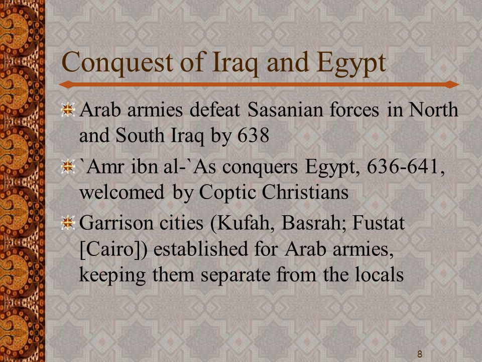 Conquest of Iraq and Egypt Arab armies defeat Sasanian forces in North and South Iraq by 638 `Amr ibn al-`As conquers Egypt, 636-641, welcomed by Copt