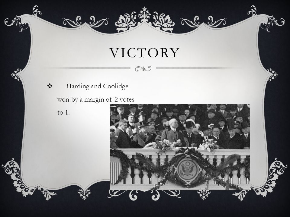  Harding and Coolidge won by a margin of 2 votes to 1. VICTORY